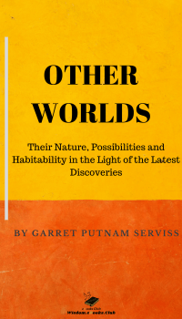 Other Worlds; Their Nature, Possibilities and Habitability in the Light of the Latest Discoveries