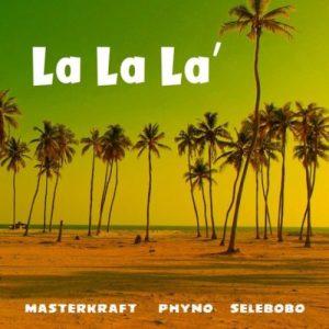 Masterkraft – La La La ft. Phyno x Selebobo (Mp3 Download)
