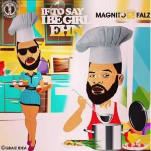 Magnito ft Falz - If To Say I Be Girl Ehn