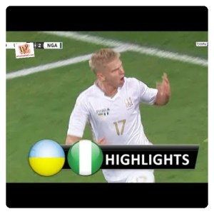 Ukraine vs Nigeria 2-2 - Highlights