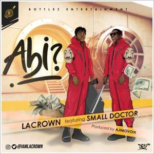 Lacrown ft Small Doctor - Abi (Mp3 Download)