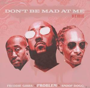 New song by Problem titled Don't Be Mad At Me ft. Freddie Gibbs, Snoop Dogg
