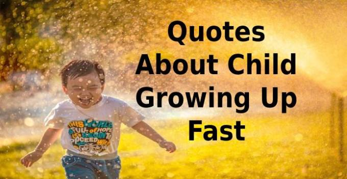 Quotes About Child Growing Up Fast