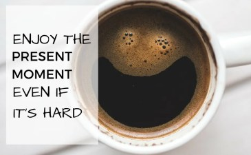 Enjoy The Present Moment Even If It's Hard