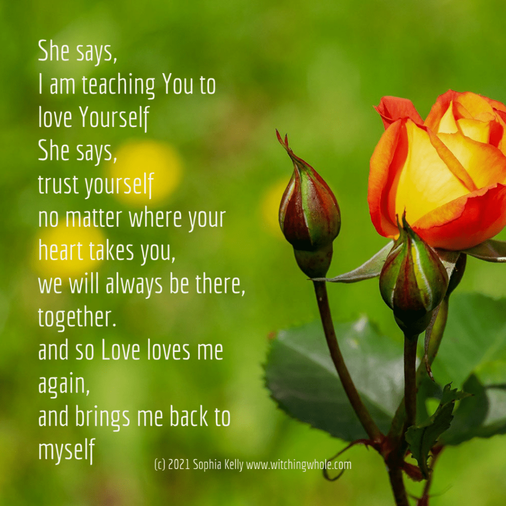 She says, I am teaching You to love Yourself She says, trust yourself no matter where your heart takes you, we will always be there, together. and so Love loves me again, and brings me back to myself - (c) 2021 Sophia Kelly