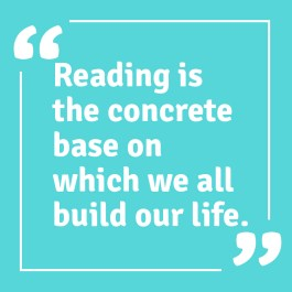 Reading is the concrete base on which we all build our life