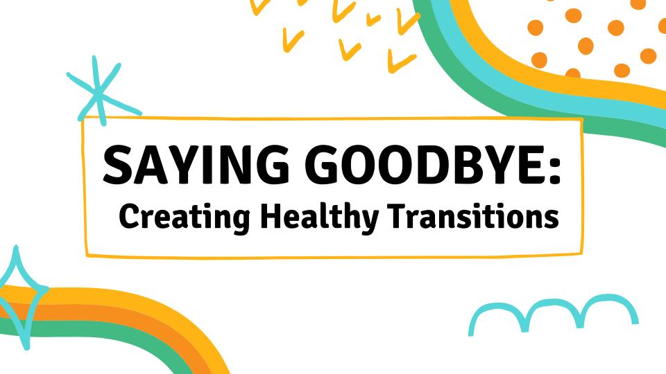 Saying Goodbye: Creating Healthy Transitions