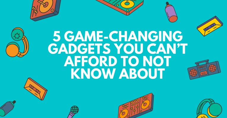 5 Game-Changing Gadgets You Can't Afford To Not Know About