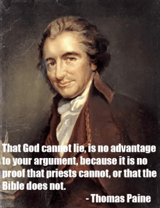 """That God cannot lie, is no advantage to your argument, because it is no proof that priests cannot, or that the Bible cannot."" Thomas Paine"