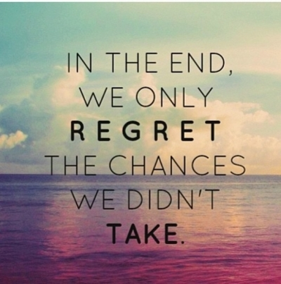 """In the end, we only regret the chances we didn't take."""