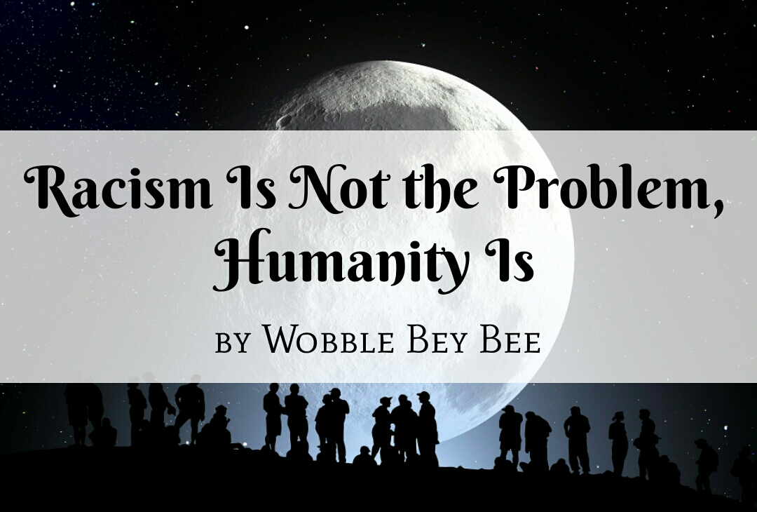 Racism Is Not the Problem, Humanity Is