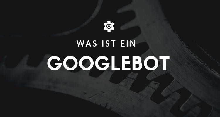 Was ist ein Googlebot