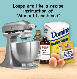 "Loops are like a recipe instruction of ""Mix until combined."""