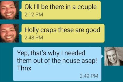 text convo screenshot - ok, ill be there in a couple - holly craps theese are good - yep that's why I needed them out of the house asap thnx