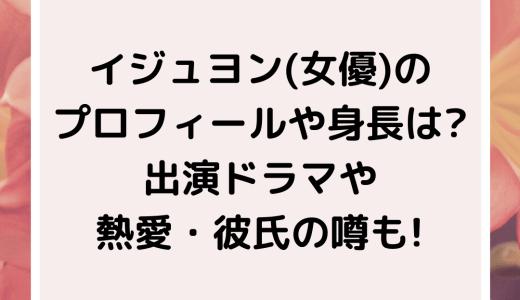 イジュヨン(女優)のプロフィールや身長は?出演ドラマや熱愛彼氏の噂も!
