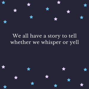 We all have a story to tell whether we whisper or yell