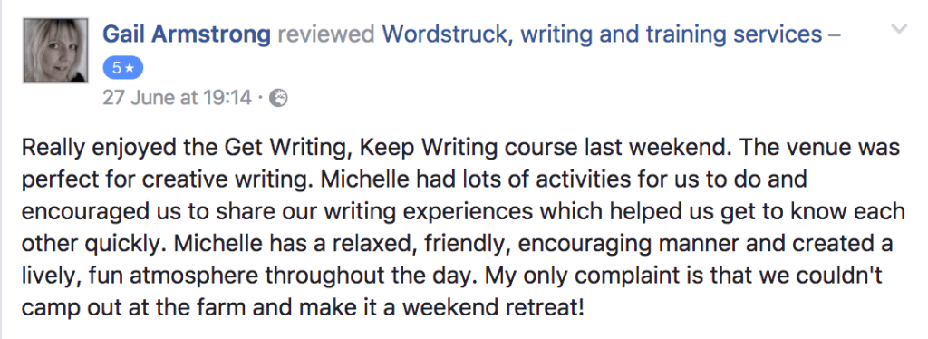 Really enjoyed the Get Writing, Keep Writing course last weekend. The venue was perfect for creative writing. Michelle had lots of activities for us to do and encouraged us to share our writing experiences which helped us get to know each other quickly. Michelle has a relaxed, friendly, encouraging manner and created a lively, fun atmosphere throughout the day. My only complaint is that we couldn't camp out at the farm and make it a weekend retreat! Gail Armstrong