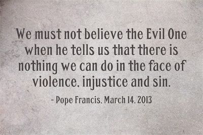 We must not believe the evil one when he tells us there is nothing we can do in the face of violence.