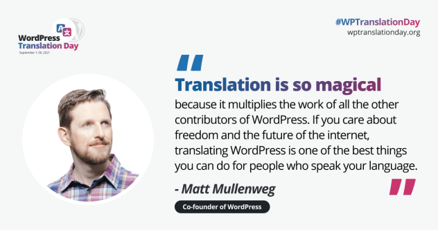 """WP Translation Day Matt Mullenweg Quote. Quote text: """"Translation is so magical because it multiplies the work of all the other contributors of WordPress. If you care about freedom and the future of the internet, translating WordPress is one of the best things you can do for people who speak your language."""""""