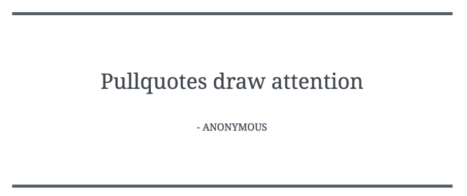 Pullquotes are like blockquotes, but designed to draw attention.