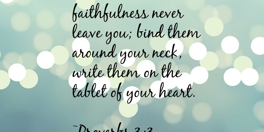 Word wednesday a new understanding of proverbs 33 or how i want to let love and faithfulness never leave you bind them around your neck write them on the tablet of your heart then you will win favor and a good name with altavistaventures Images