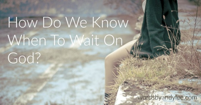How Do We Know When to Wait on God?