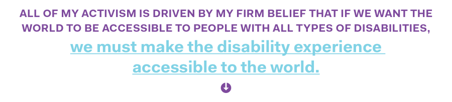 All of my activism is driven by my firm belief that if we want the world to be accessible to people with all types of disabilities, we must make the disability experience accessible to the world.