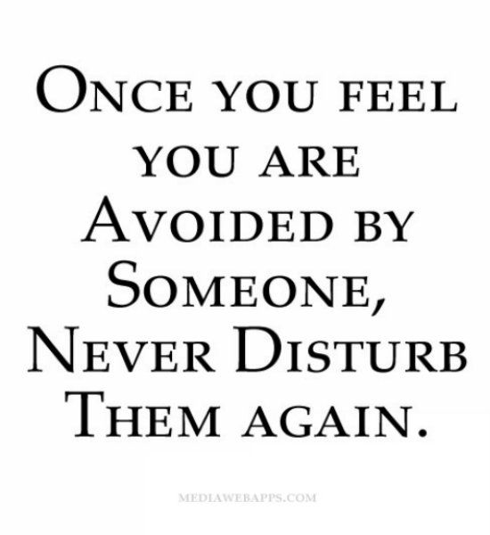 Once you feel you are avoided by someone, never disturb them again.