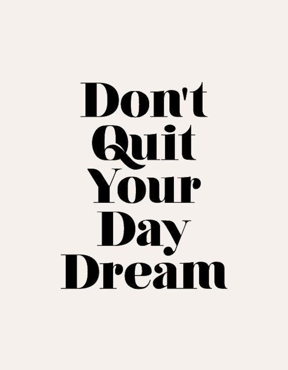 Don't quit your day dream.