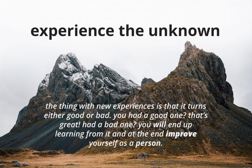 Experience the unknown. The thing with new experiences is that it turns either good or bad. You have a good one? That's great! Had a bad one? You will end up learning from it and at the end improve yourself as a person.