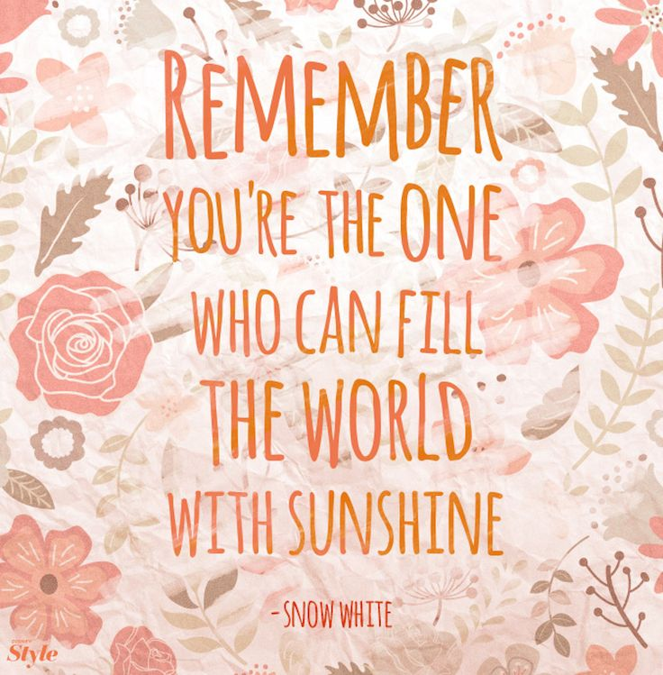 Remember you're the one who can fill the world with sunshine. - Snow White