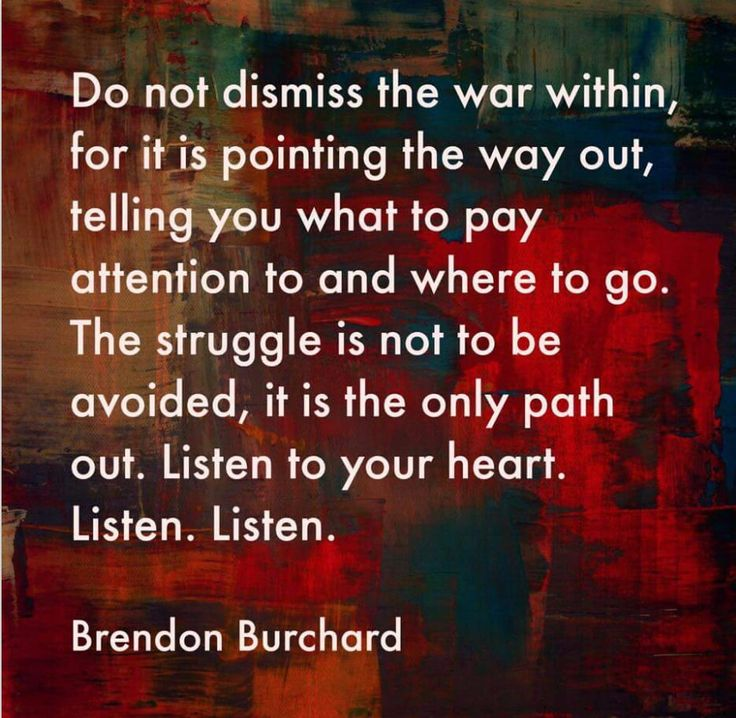 Do not dismiss the war within, for it is pointing the way out, telling you what to pay attention to and where to go. The struggle is not to be avoided, it is the only path out. Listen to your heart. Listen. Listen. - Brendon Burchard