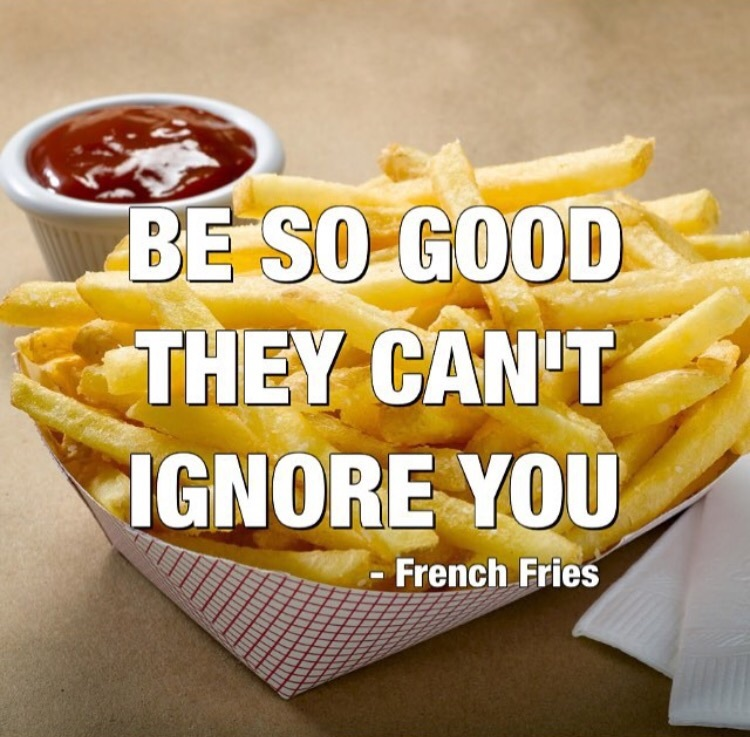 Be so good they can't ignore you. - French Fries