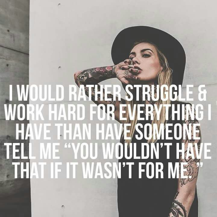 "I would rather struggle & work hard for everything I have than have someone tell me ""you wouldn't have that if it wasn't for me."""