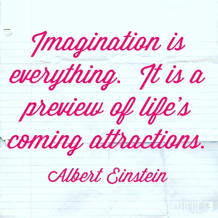 Imagination is everything. It is a preview of life's coming attractions. - Albert Einstein