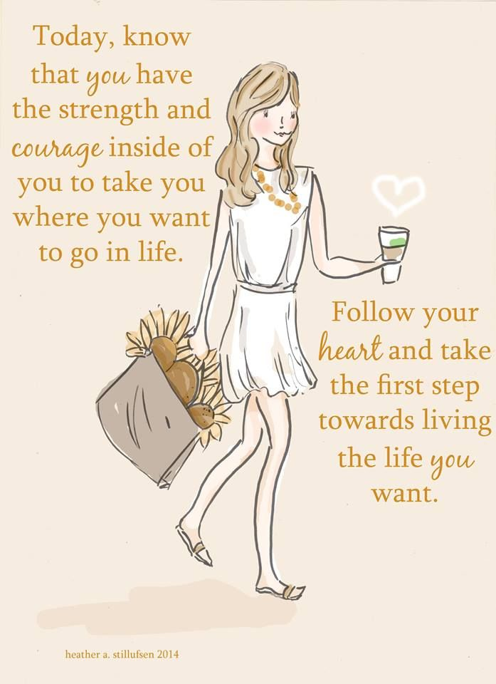 Today, know that you have the strength and courage inside of you to take you where you want to go in life. Follow your heart and take the first step towards living the life you want.