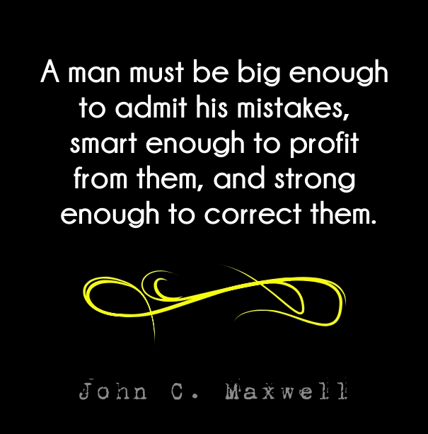 A man must be big enough to admit his mistakes, smart enough to profit from them, and strong enough to correct them. - John C. Maxwell