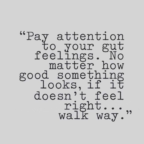Pay attention to your gut feelings. No matter how good something looks, if it doesn't feel right... walk way.