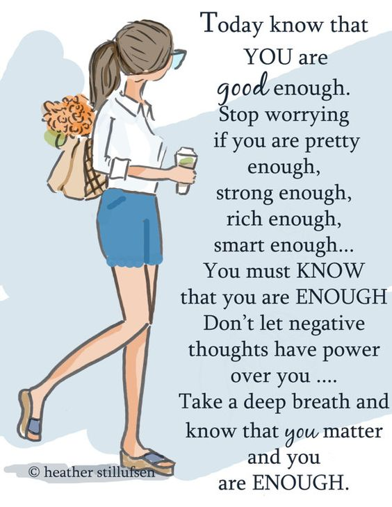 Today know that YOU are good enough. Stop worrying if you are pretty enough, strong enough, rich enough, smart enough... You must KNOW that you are ENOUGH. Don't let negative thoughts have power over you .... Take a deep breath and know that you matter and you are ENOUGH.