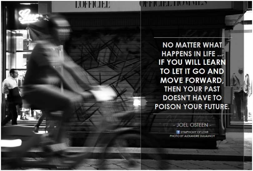 No matter what happens in life... if you will learn to let go and move forward, then your past doesn't have to poison your future. - Joel Osteen