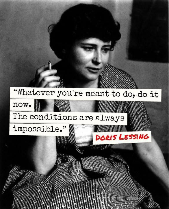 Whatever you're meant to do, do it now. The conditions are always impossible. - Doris Lessing