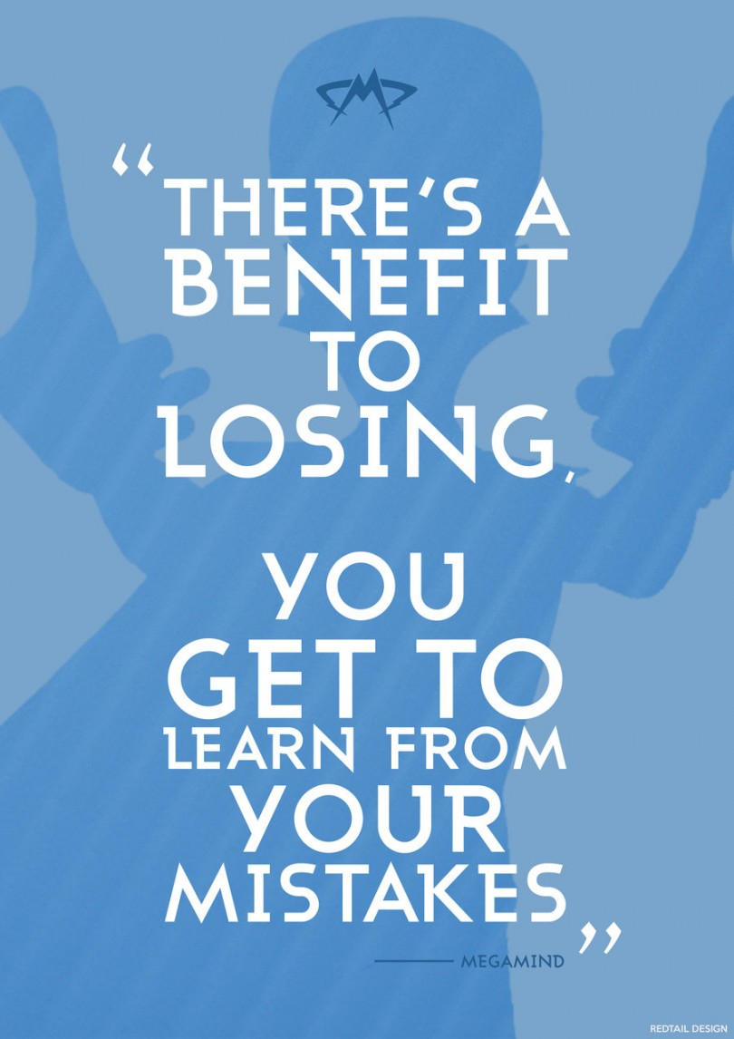 There's a benefit to losing. You get to learn from your mistakes. - Megamind