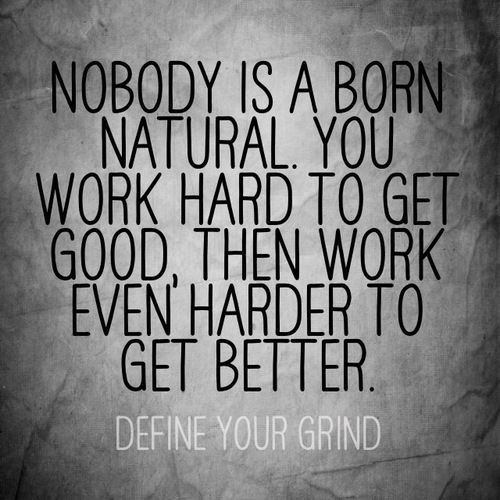 Nobody is a born natural. You work hard to get good, then work even harder to get better.