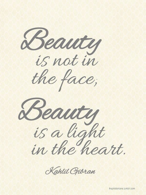 Beauty is not in the face, beauty is a light in the heart. - Kahlil Gibran