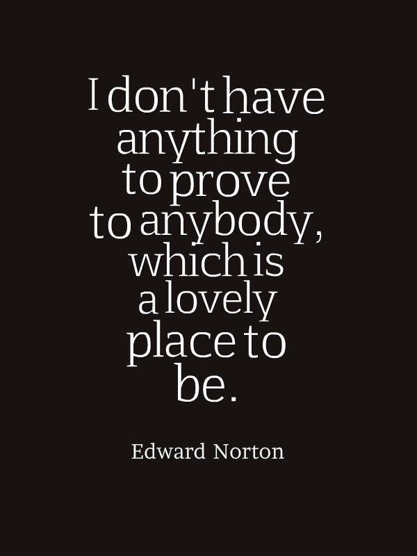 I don't have anything to prove to anybody, which is a lovely place to be. - Edward Norton