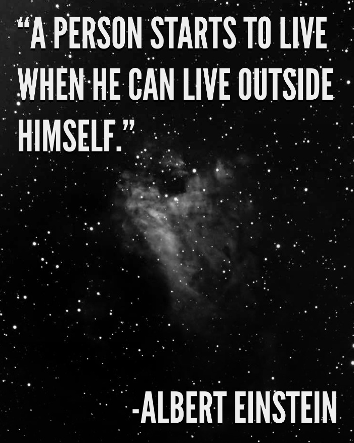 A person starts to live when he can live outside himself. - Albert Einstein