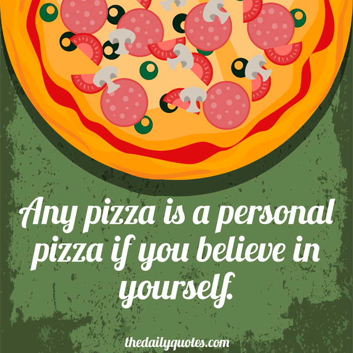 Any pizza is a personal pizza if you believe in yourself.