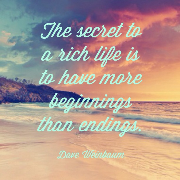 The secret to a rich life is to have more beginnings than endings. - Dave Weinbaum