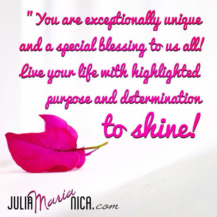 You are exceptionally unique and a special blessing to us all! Life your life with highlighted purpose and determination to shine!