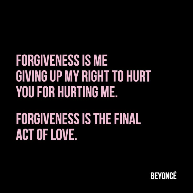 Forgiveness is me giving up my right to hurt you for hurting me. Forgiveness is the final act of love. - Beyoncé